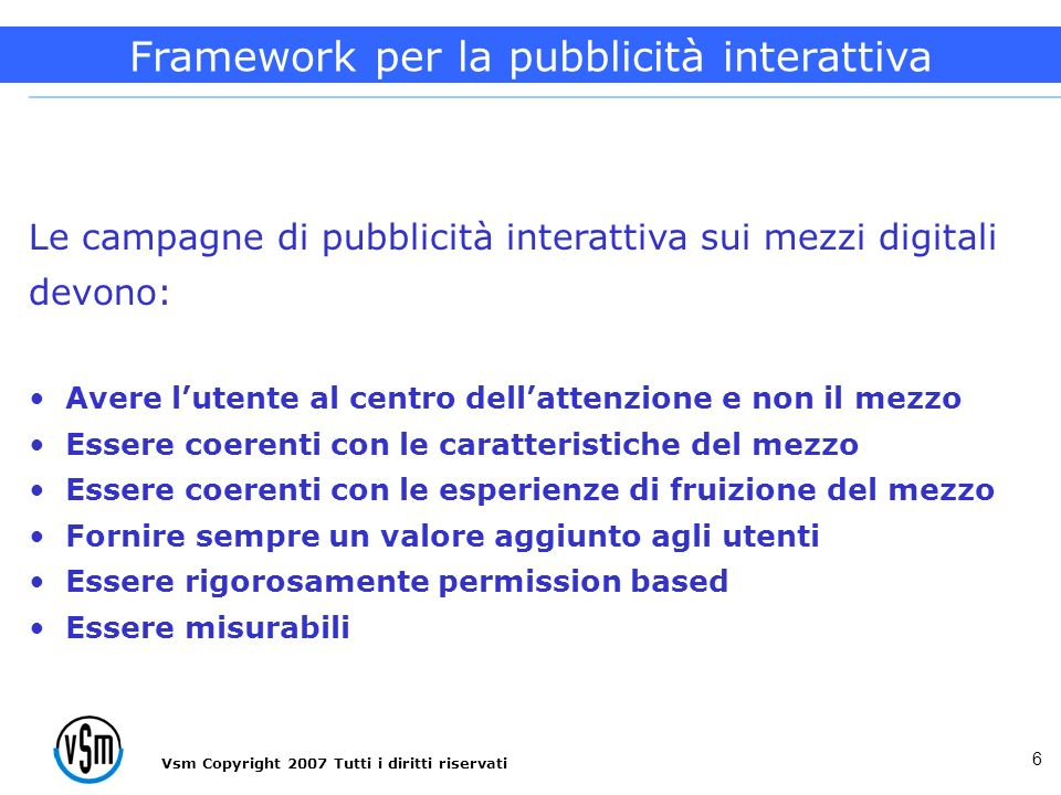 Vsm Copyright 2007 Tutti i diritti riservati 6 Le campagne di pubblicità interattiva sui mezzi digitali devono: Avere lutente al centro dellattenzione