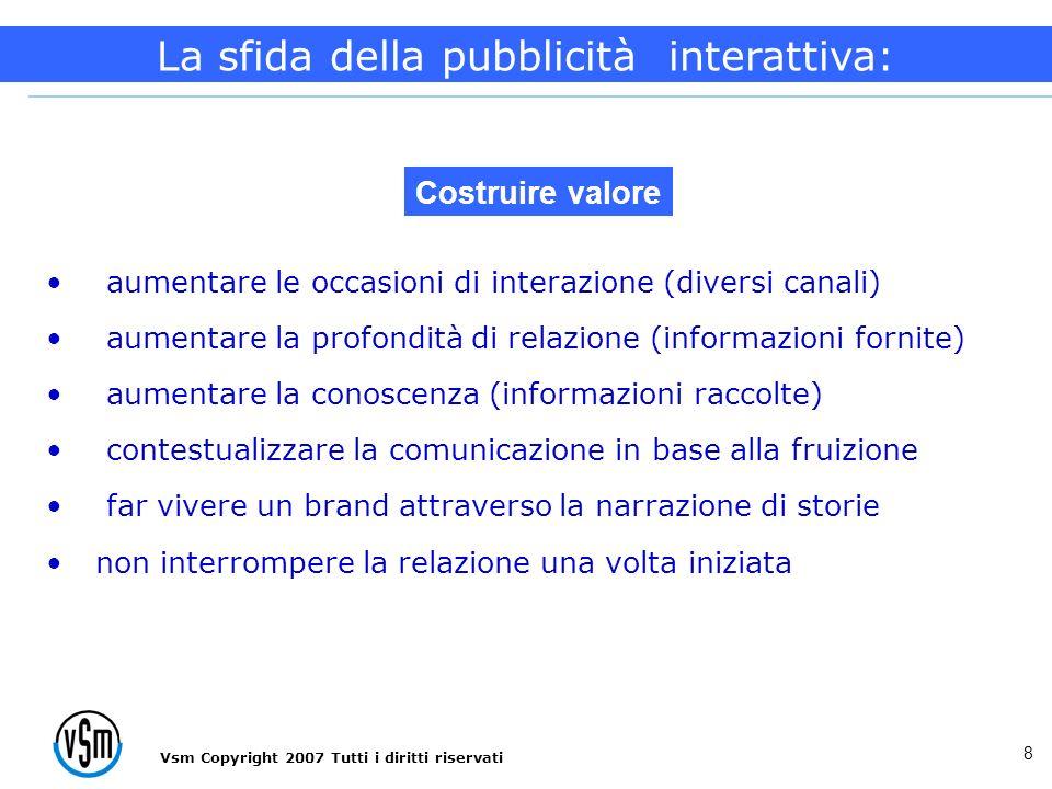 Vsm Copyright 2007 Tutti i diritti riservati 8 aumentare le occasioni di interazione (diversi canali) aumentare la profondità di relazione (informazio