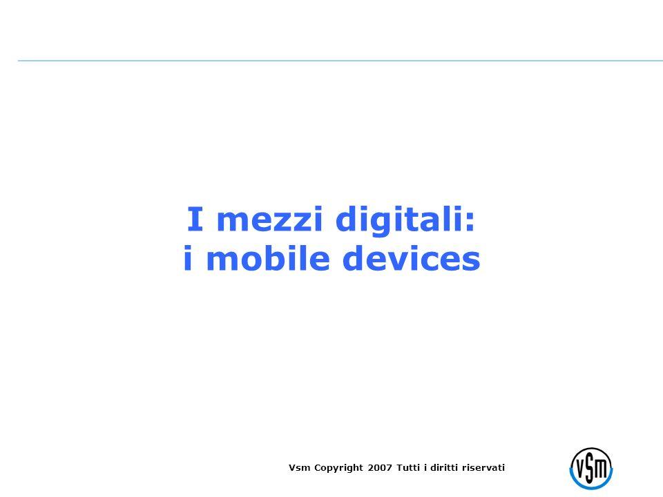 Vsm Copyright 2007 Tutti i diritti riservati I mezzi digitali: i mobile devices