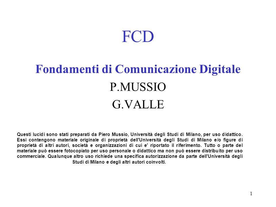 1 FCD Fondamenti di Comunicazione Digitale P.MUSSIO G.VALLE Questi lucidi sono stati preparati da Piero Mussio, Università degli Studi di Milano, per