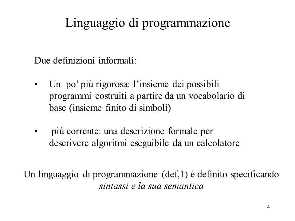 4 Linguaggio di programmazione Due definizioni informali: Un po più rigorosa: linsieme dei possibili programmi costruiti a partire da un vocabolario d