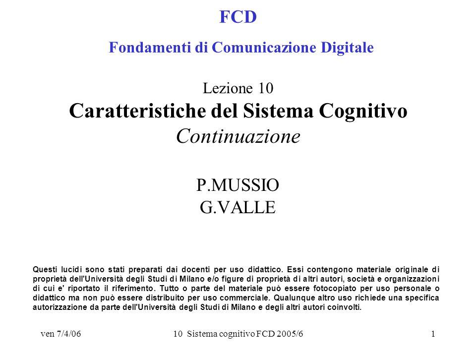 ven 7/4/0610 Sistema cognitivo FCD 2005/61 FCD Fondamenti di Comunicazione Digitale Lezione 10 Caratteristiche del Sistema Cognitivo Continuazione P.MUSSIO G.VALLE Questi lucidi sono stati preparati dai docenti per uso didattico.