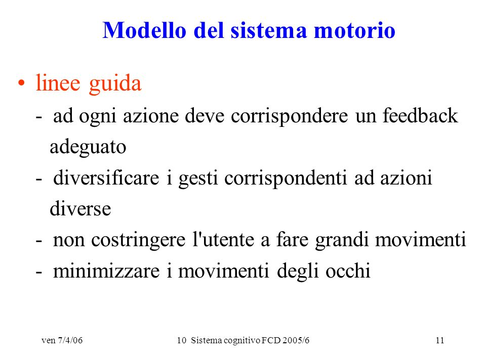 ven 7/4/0610 Sistema cognitivo FCD 2005/611 Modello del sistema motorio linee guida - ad ogni azione deve corrispondere un feedback adeguato - diversificare i gesti corrispondenti ad azioni diverse - non costringere l utente a fare grandi movimenti - minimizzare i movimenti degli occhi