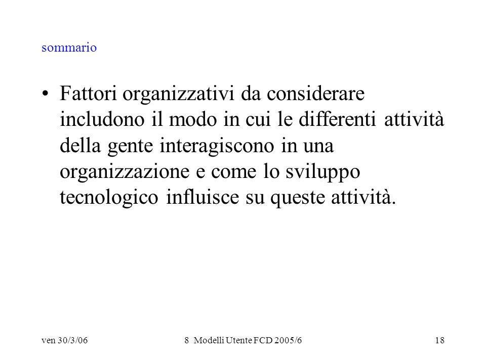 ven 30/3/068 Modelli Utente FCD 2005/618 sommario Fattori organizzativi da considerare includono il modo in cui le differenti attività della gente interagiscono in una organizzazione e come lo sviluppo tecnologico influisce su queste attività.