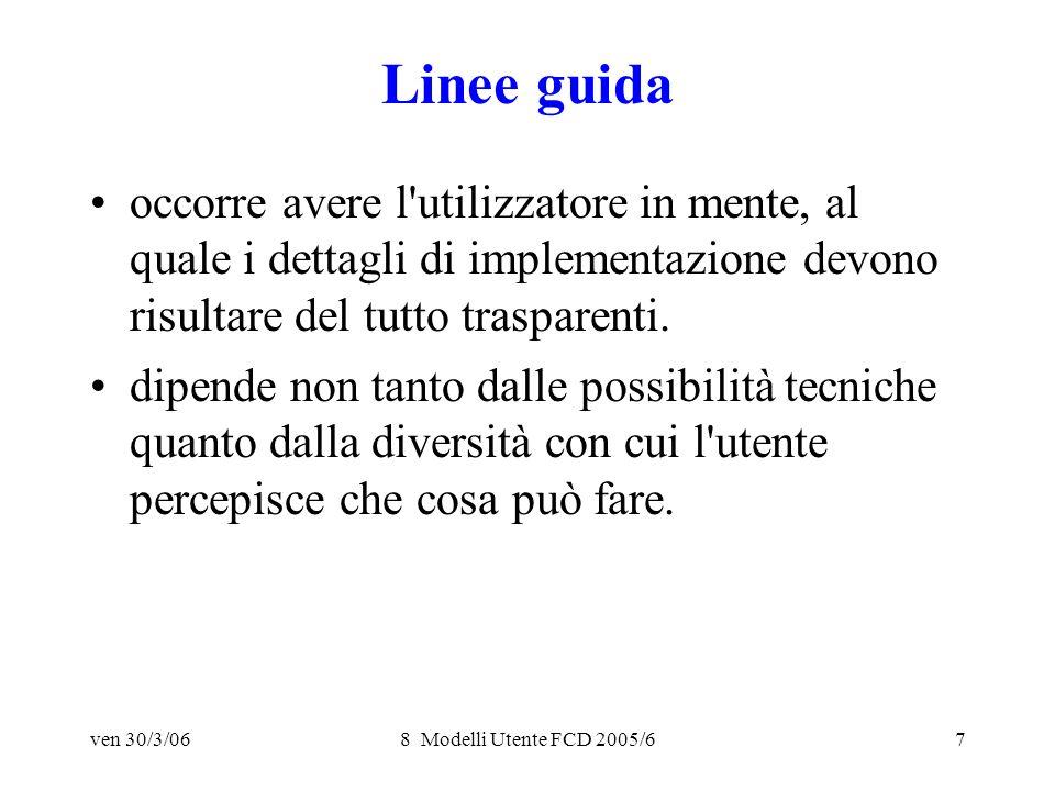 ven 30/3/068 Modelli Utente FCD 2005/67 Linee guida occorre avere l utilizzatore in mente, al quale i dettagli di implementazione devono risultare del tutto trasparenti.