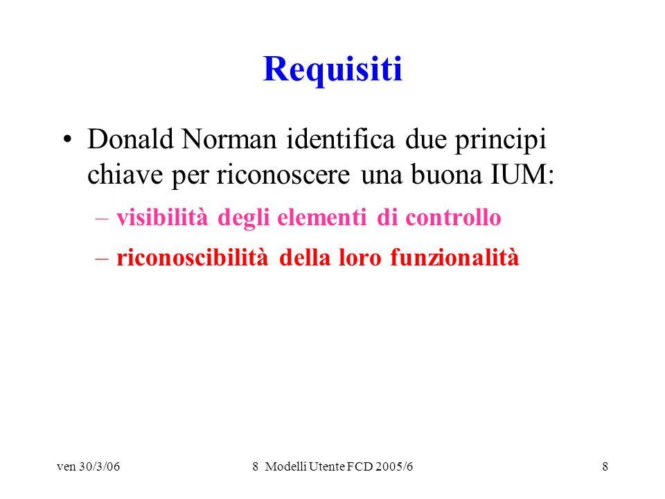 ven 30/3/068 Modelli Utente FCD 2005/68 Requisiti Donald Norman identifica due principi chiave per riconoscere una buona IUM: –visibilità degli elementi di controllo –riconoscibilità della loro funzionalità