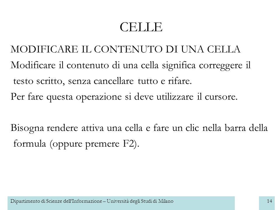 Dipartimento di Scienze dellInformazione – Università degli Studi di Milano14 CELLE MODIFICARE IL CONTENUTO DI UNA CELLA Modificare il contenuto di una cella significa correggere il testo scritto, senza cancellare tutto e rifare.
