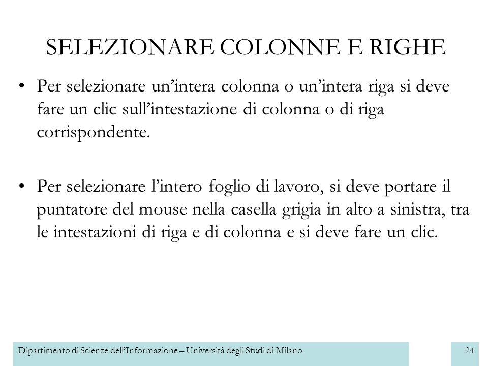 Dipartimento di Scienze dellInformazione – Università degli Studi di Milano24 SELEZIONARE COLONNE E RIGHE Per selezionare unintera colonna o unintera riga si deve fare un clic sullintestazione di colonna o di riga corrispondente.