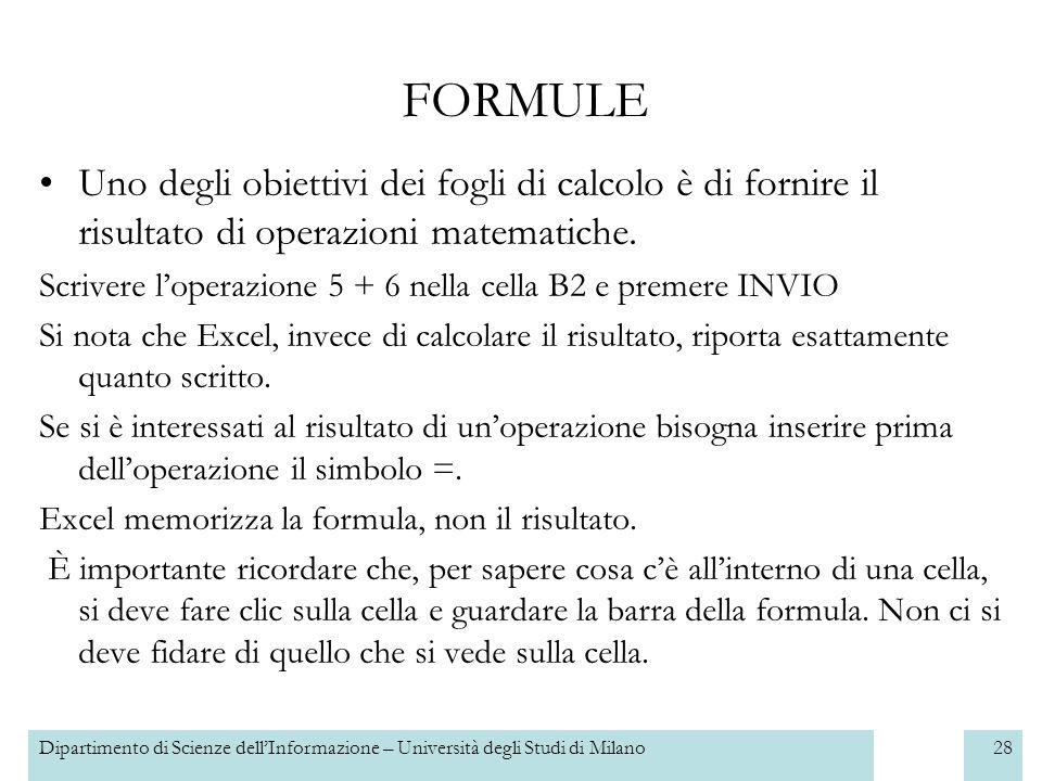 Dipartimento di Scienze dellInformazione – Università degli Studi di Milano29 Le operazioni di base che Excel ci permette di fare sono le seguenti: FORMULE OPERAZIONESIMBOLO Addizione+ Sottrazione- Moltiplicazione* Divisione/ Elevamento a potenza ^
