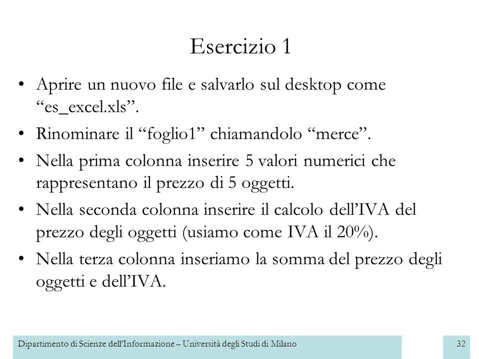 Dipartimento di Scienze dellInformazione – Università degli Studi di Milano32 Esercizio 1 Aprire un nuovo file e salvarlo sul desktop come es_excel.xls.