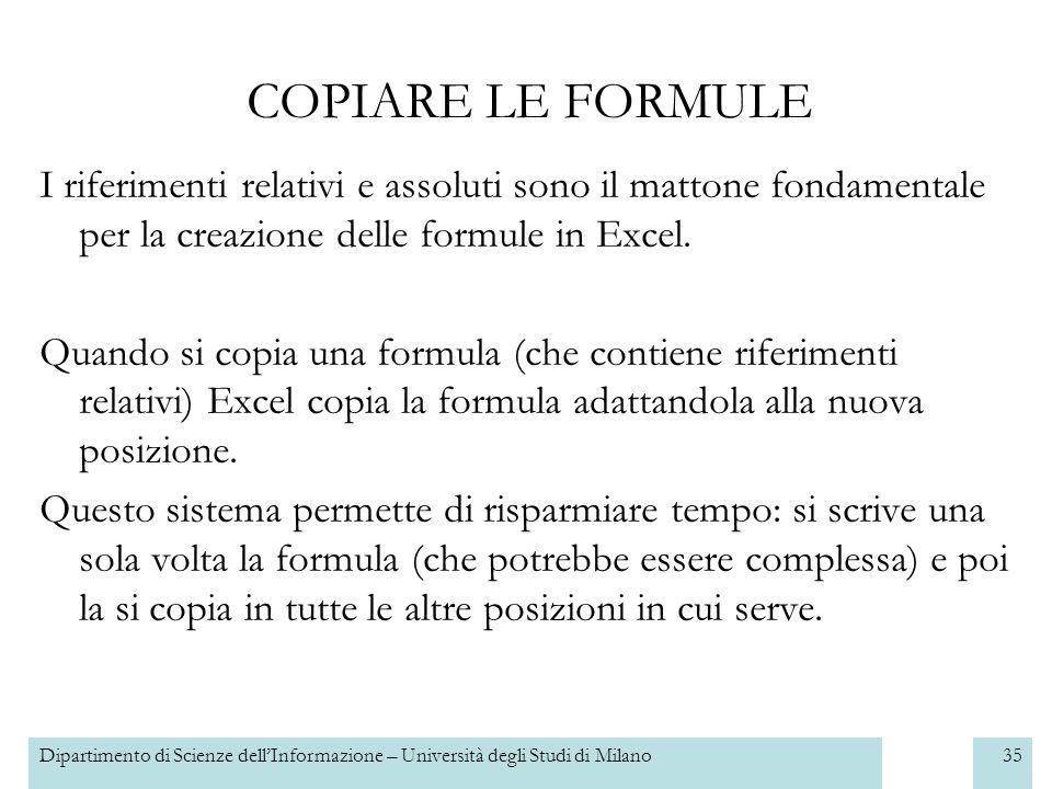 Dipartimento di Scienze dellInformazione – Università degli Studi di Milano35 COPIARE LE FORMULE I riferimenti relativi e assoluti sono il mattone fondamentale per la creazione delle formule in Excel.