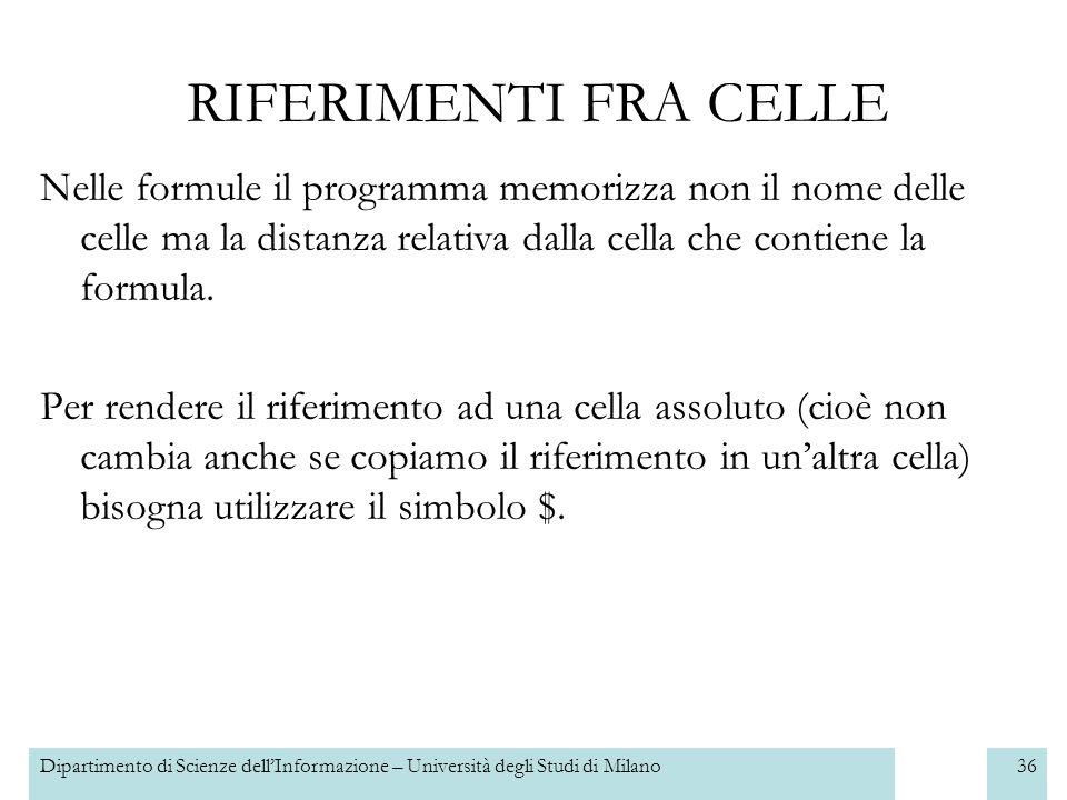 Dipartimento di Scienze dellInformazione – Università degli Studi di Milano37 RIFERIMENTI FRA CELLE Il riferimento Ad una cella viene fatto attraverso le sue coordinate e può essere: –relativo: fa riferimento a una cella relativa e nel caso in cui la formula sia copiata in unaltra cella il riferimento cambierà in modo relativo Es.