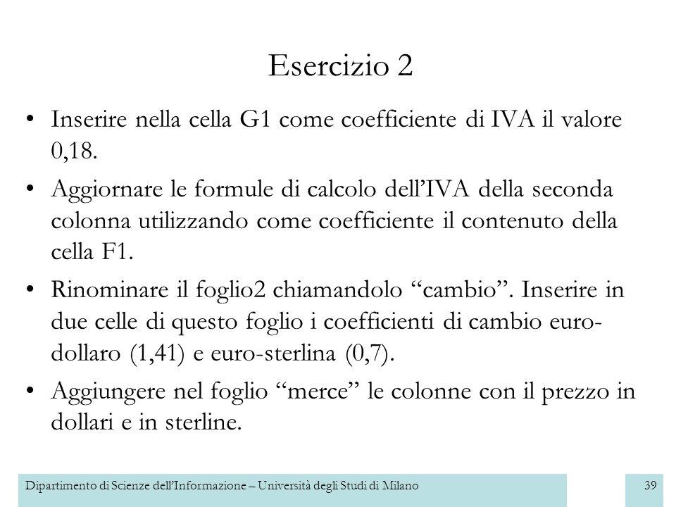 Dipartimento di Scienze dellInformazione – Università degli Studi di Milano39 Esercizio 2 Inserire nella cella G1 come coefficiente di IVA il valore 0,18.