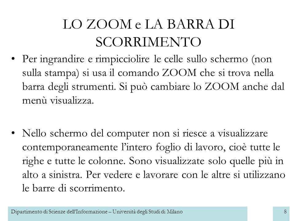 Dipartimento di Scienze dellInformazione – Università degli Studi di Milano8 LO ZOOM e LA BARRA DI SCORRIMENTO Per ingrandire e rimpicciolire le celle sullo schermo (non sulla stampa) si usa il comando ZOOM che si trova nella barra degli strumenti.