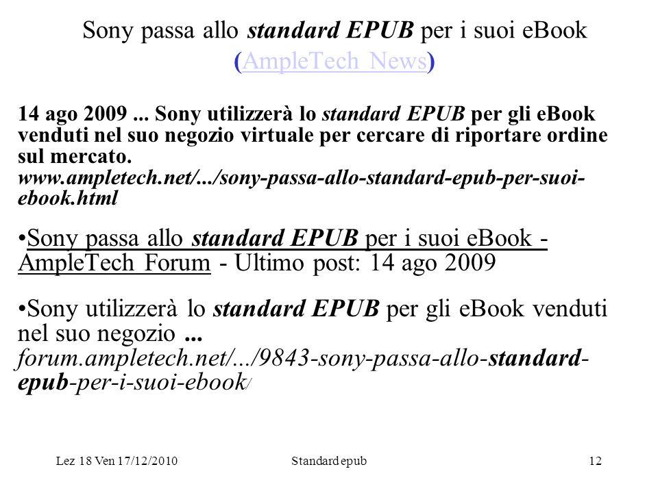 Lez 18 Ven 17/12/2010Standard epub12 Sony passa allo standard EPUB per i suoi eBook (AmpleTech News)AmpleTech News 14 ago 2009... Sony utilizzerà lo s