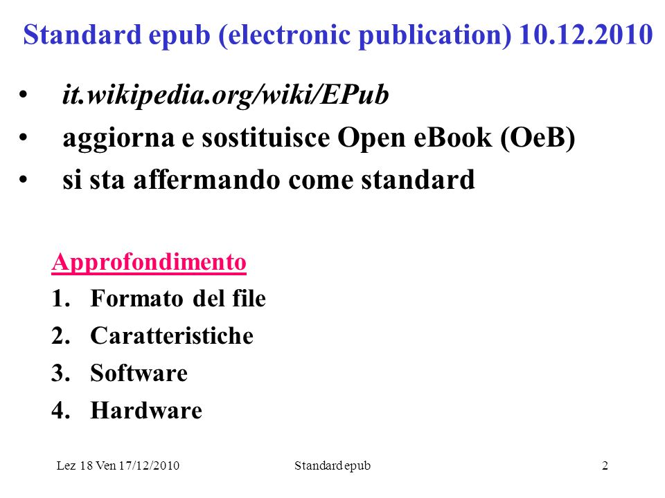 Lez 18 Ven 17/12/2010Standard epub2 Standard epub (electronic publication) 10.12.2010 it.wikipedia.org/wiki/EPub aggiorna e sostituisce Open eBook (OeB) si sta affermando come standard Approfondimento 1.Formato del file 2.Caratteristiche 3.Software 4.Hardware