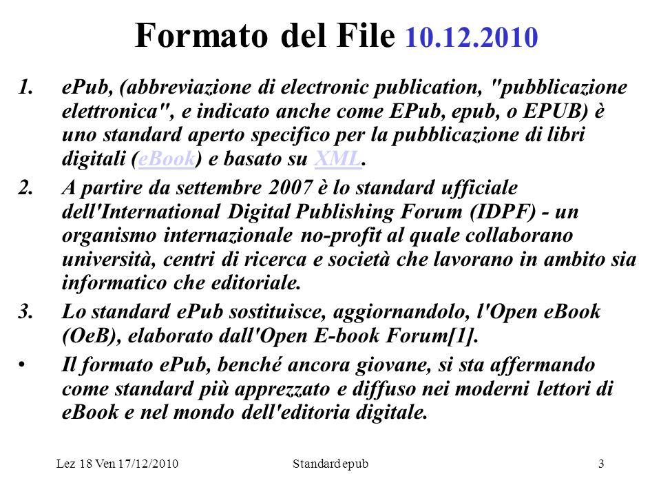 Lez 18 Ven 17/12/2010Standard epub3 Formato del File 10.12.2010 1.ePub, (abbreviazione di electronic publication, pubblicazione elettronica , e indicato anche come EPub, epub, o EPUB) è uno standard aperto specifico per la pubblicazione di libri digitali (eBook) e basato su XML.eBookXML 2.A partire da settembre 2007 è lo standard ufficiale dell International Digital Publishing Forum (IDPF) - un organismo internazionale no-profit al quale collaborano università, centri di ricerca e società che lavorano in ambito sia informatico che editoriale.