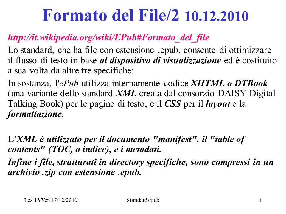 Lez 18 Ven 17/12/2010Standard epub4 Formato del File/2 10.12.2010 http://it.wikipedia.org/wiki/EPub#Formato_del_file Lo standard, che ha file con estensione.epub, consente di ottimizzare il flusso di testo in base al dispositivo di visualizzazione ed è costituito a sua volta da altre tre specifiche: In sostanza, l ePub utilizza internamente codice XHTML o DTBook (una variante dello standard XML creata dal consorzio DAISY Digital Talking Book) per le pagine di testo, e il CSS per il layout e la formattazione.