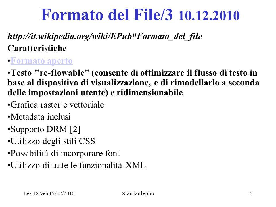 Lez 18 Ven 17/12/2010Standard epub5 Formato del File/3 10.12.2010 http://it.wikipedia.org/wiki/EPub#Formato_del_file Caratteristiche Formato aperto Testo re-flowable (consente di ottimizzare il flusso di testo in base al dispositivo di visualizzazione, e di rimodellarlo a seconda delle impostazioni utente) e ridimensionabile Grafica raster e vettoriale Metadata inclusi Supporto DRM [2] Utilizzo degli stili CSS Possibilità di incorporare font Utilizzo di tutte le funzionalità XML