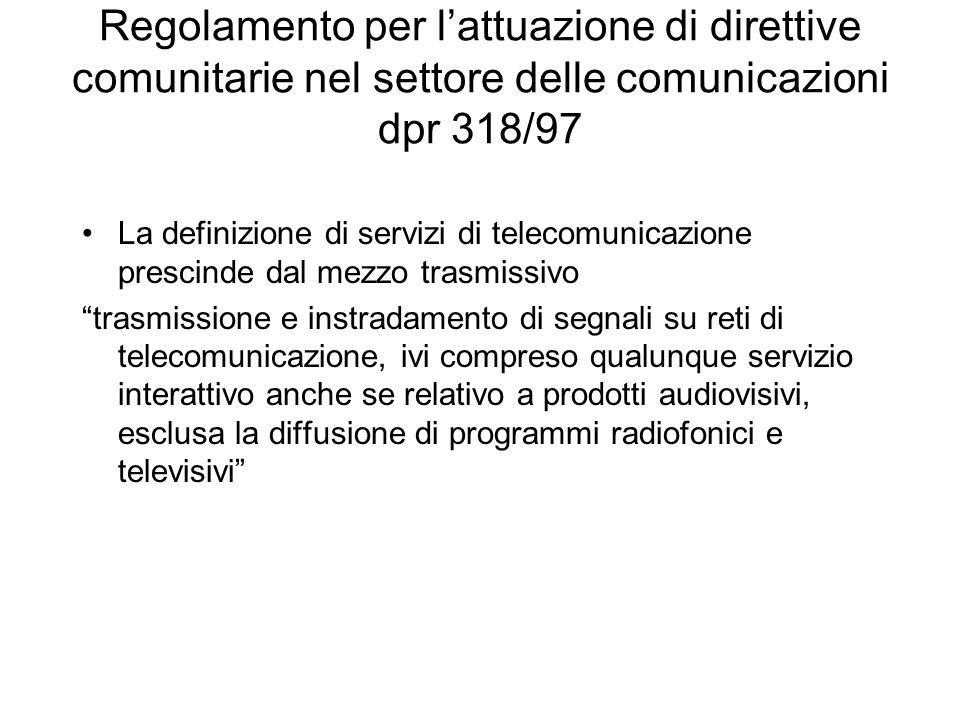 Regolamento per lattuazione di direttive comunitarie nel settore delle comunicazioni dpr 318/97 La definizione di servizi di telecomunicazione prescinde dal mezzo trasmissivo trasmissione e instradamento di segnali su reti di telecomunicazione, ivi compreso qualunque servizio interattivo anche se relativo a prodotti audiovisivi, esclusa la diffusione di programmi radiofonici e televisivi