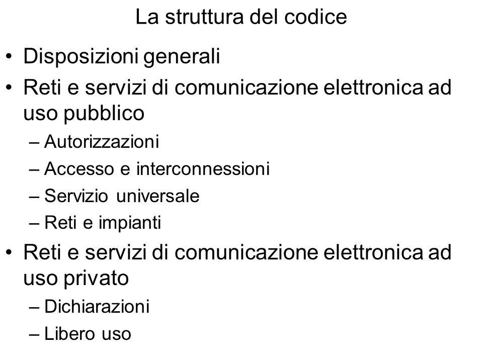 La struttura del codice Disposizioni generali Reti e servizi di comunicazione elettronica ad uso pubblico –Autorizzazioni –Accesso e interconnessioni –Servizio universale –Reti e impianti Reti e servizi di comunicazione elettronica ad uso privato –Dichiarazioni –Libero uso
