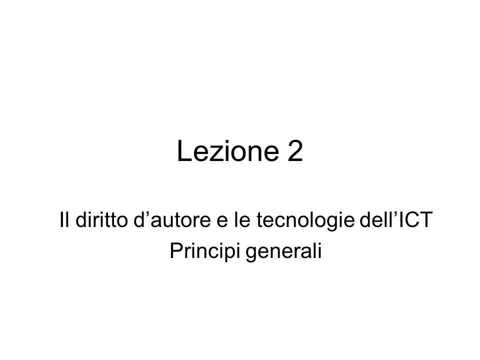 Lezione 2 Il diritto dautore e le tecnologie dellICT Principi generali