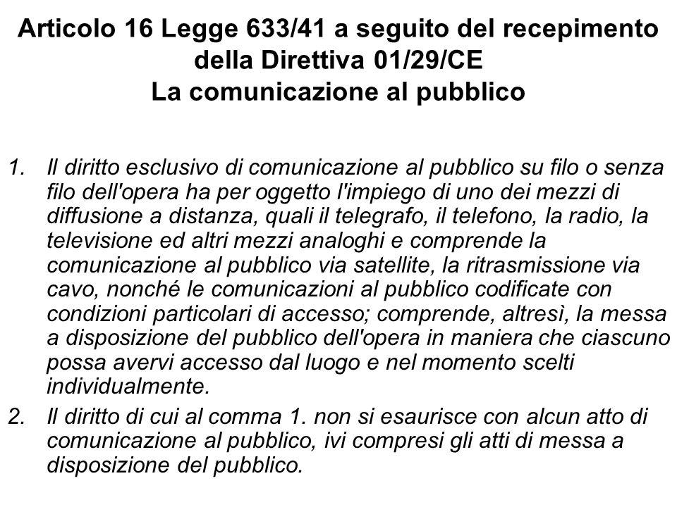 Articolo 16 Legge 633/41 a seguito del recepimento della Direttiva 01/29/CE La comunicazione al pubblico 1.Il diritto esclusivo di comunicazione al pu