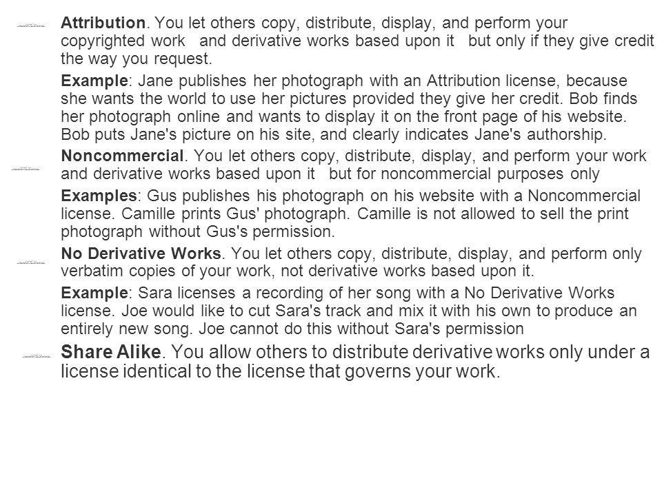Attribution. You let others copy, distribute, display, and perform your copyrighted work and derivative works based upon it but only if they give cred