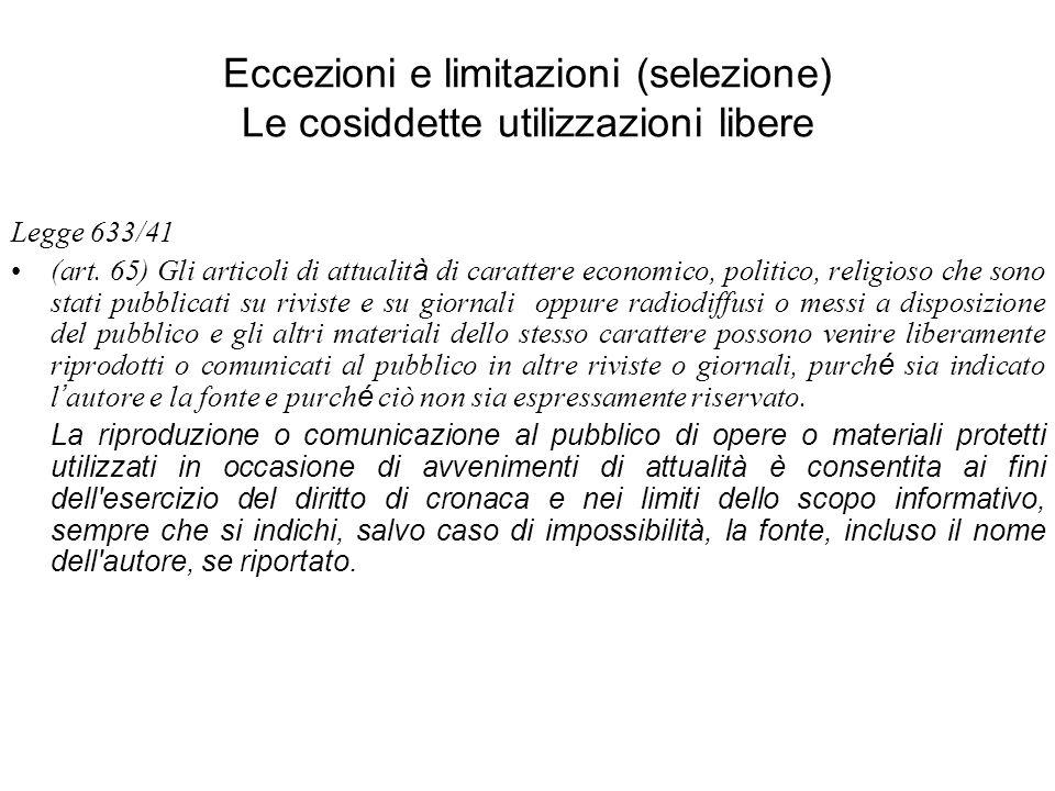 Eccezioni e limitazioni (selezione) Le cosiddette utilizzazioni libere Legge 633/41 (art. 65) Gli articoli di attualit à di carattere economico, polit