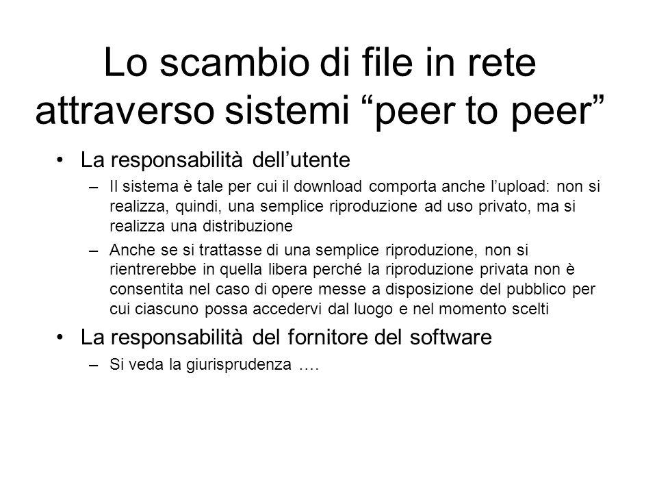 Lo scambio di file in rete attraverso sistemi peer to peer La responsabilità dellutente –Il sistema è tale per cui il download comporta anche lupload:
