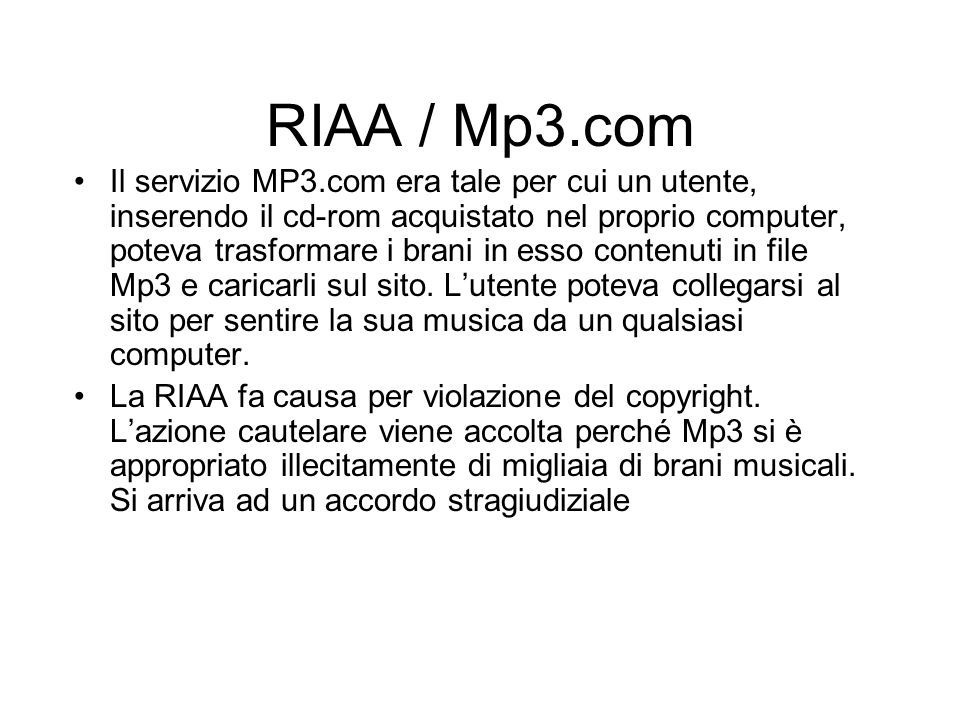 RIAA / Mp3.com Il servizio MP3.com era tale per cui un utente, inserendo il cd-rom acquistato nel proprio computer, poteva trasformare i brani in esso
