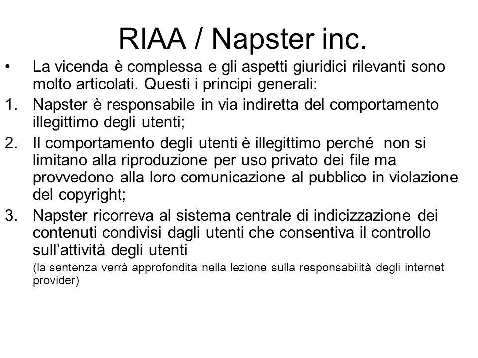 RIAA / Napster inc. La vicenda è complessa e gli aspetti giuridici rilevanti sono molto articolati. Questi i principi generali: 1.Napster è responsabi