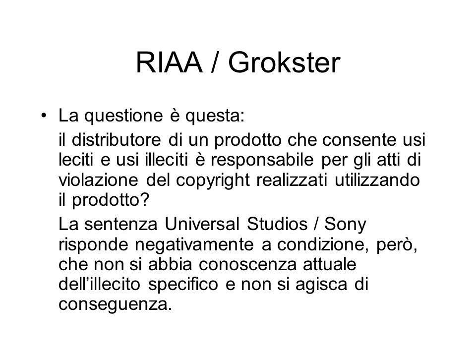 RIAA / Grokster La questione è questa: il distributore di un prodotto che consente usi leciti e usi illeciti è responsabile per gli atti di violazione