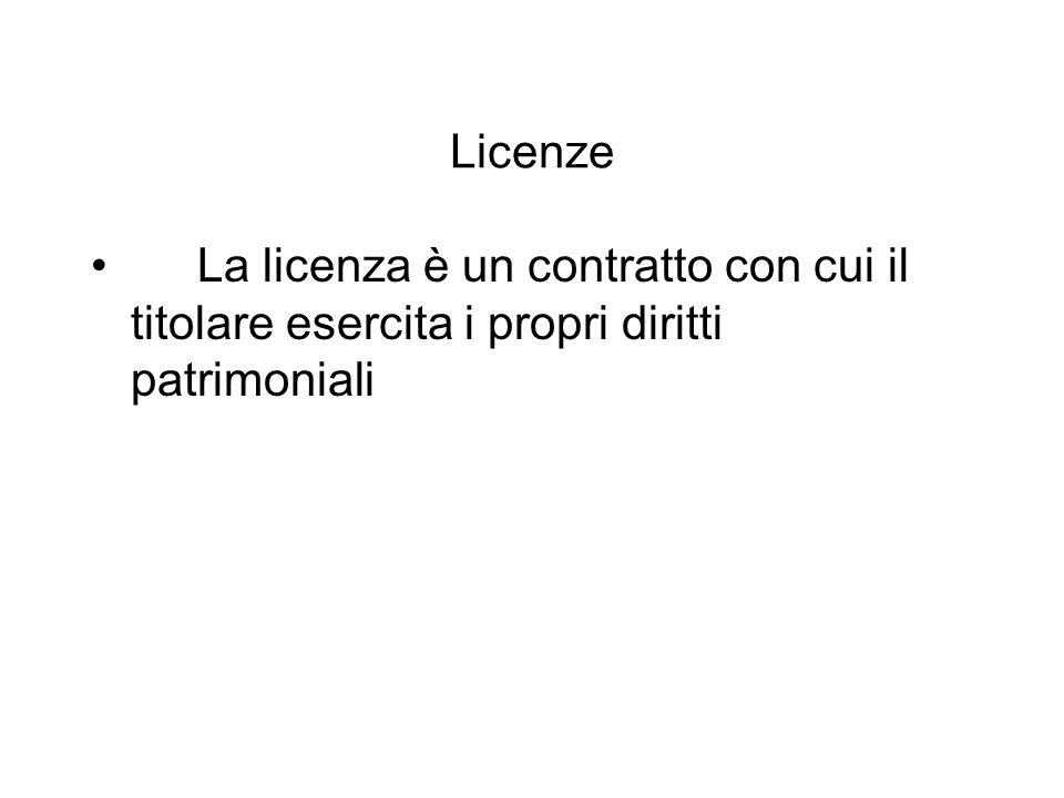 Licenze La licenza è un contratto con cui il titolare esercita i propri diritti patrimoniali