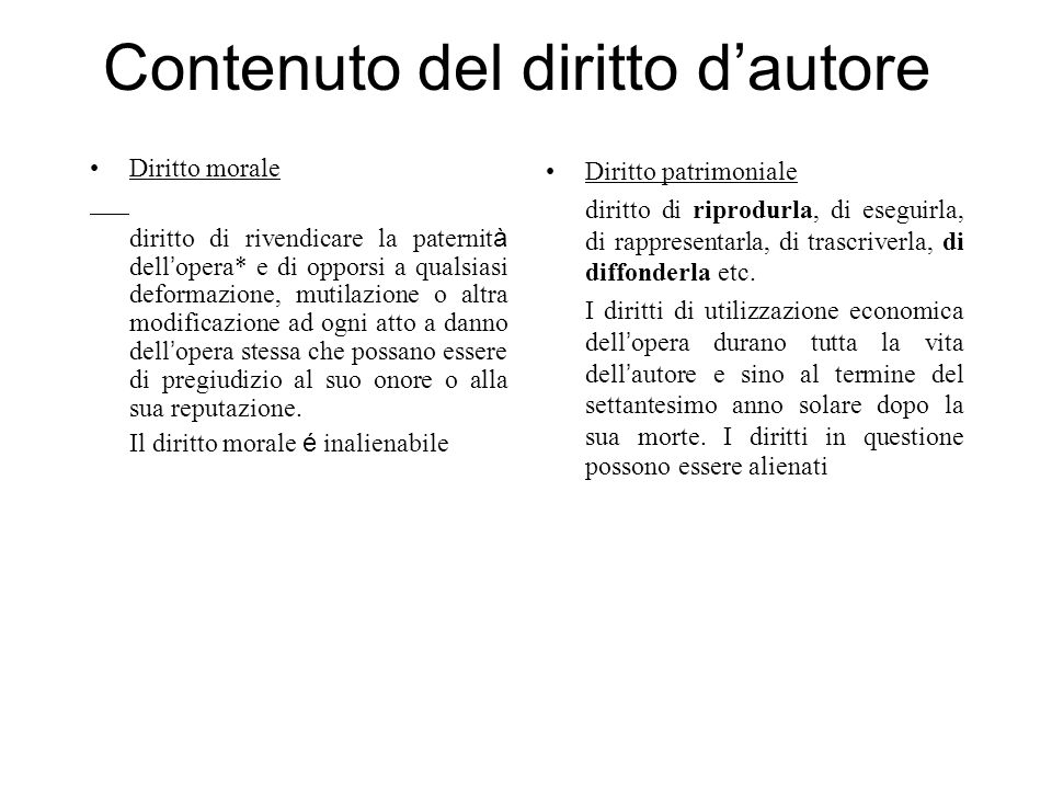 Contenuto del diritto dautore Diritto morale diritto di rivendicare la paternit à dell opera* e di opporsi a qualsiasi deformazione, mutilazione o alt