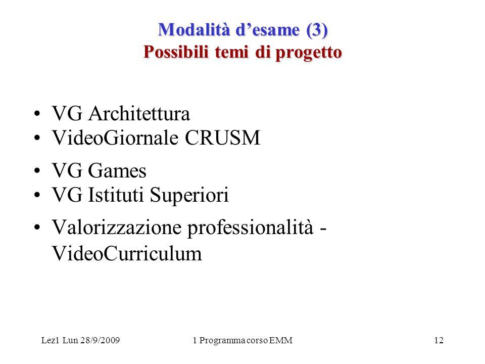Lez1 Lun 28/9/20091 Programma corso EMM12 Modalità desame (3) Possibili temi di progetto VG Architettura VideoGiornale CRUSM VG Games VG Istituti Superiori Valorizzazione professionalità - VideoCurriculum