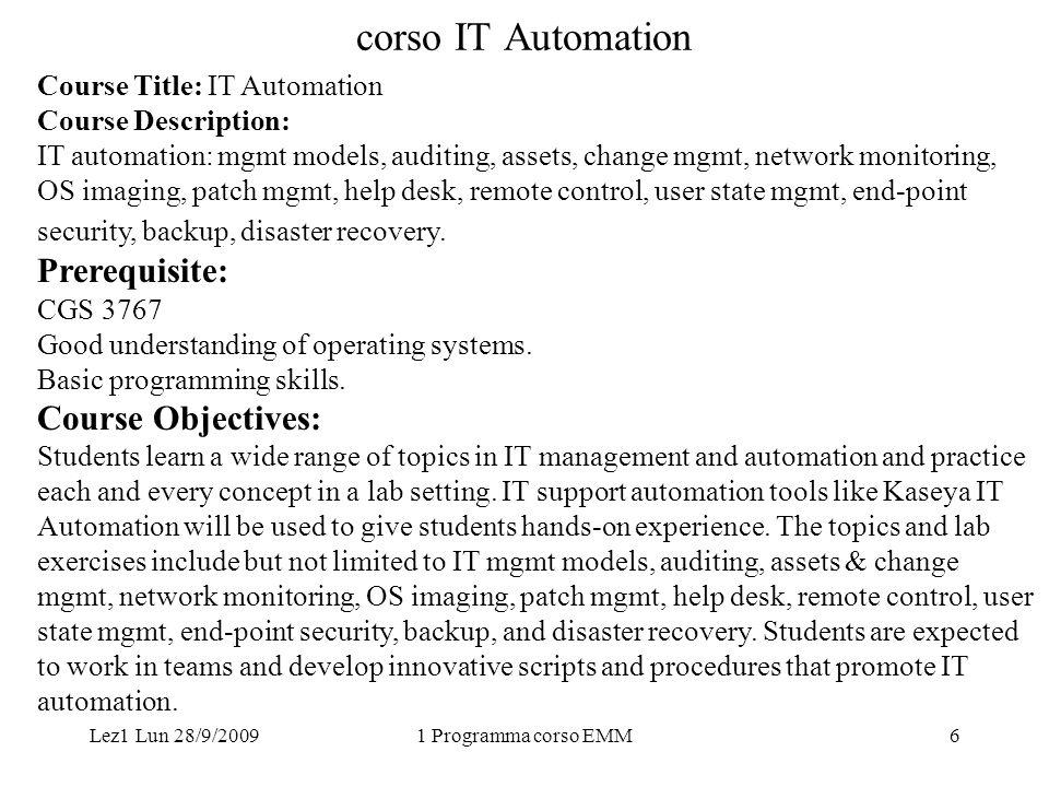 Lez1 Lun 28/9/20091 Programma corso EMM7 corso IT Automation Course Outcomes: Be familiar with IT management models and practices.