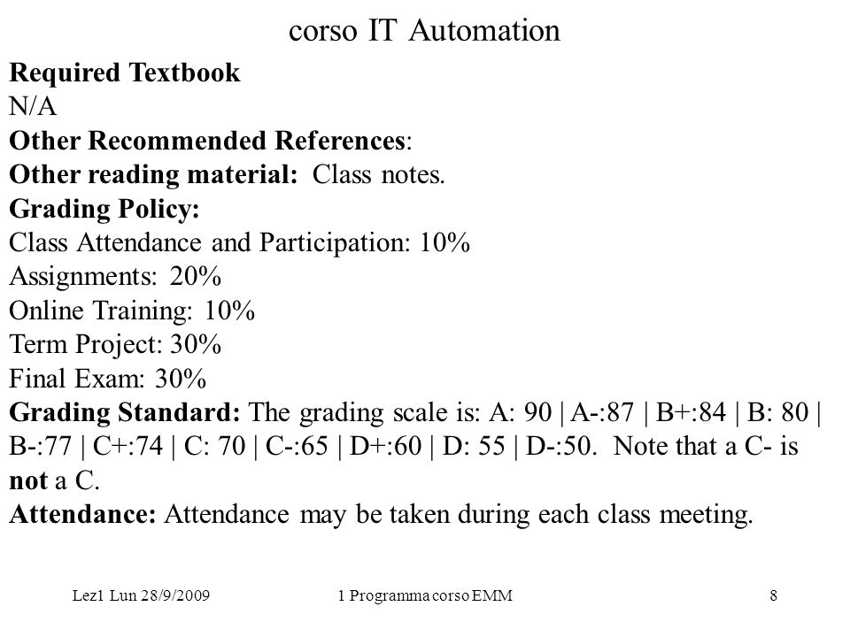 Lez1 Lun 28/9/20091 Programma corso EMM8 corso IT Automation Required Textbook N/A Other Recommended References: Other reading material: Class notes.