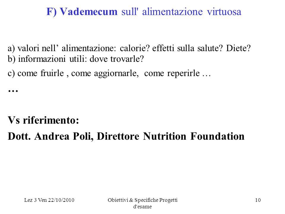 Lez 3 Ven 22/10/2010Obiettivi & Specifiche Progetti d'esame 10 F) Vademecum sull' alimentazione virtuosa a) valori nell alimentazione: calorie? effett