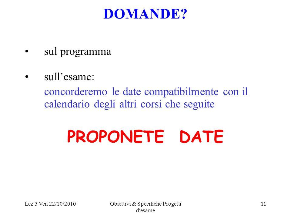 Lez 3 Ven 22/10/2010Obiettivi & Specifiche Progetti d'esame 11 DOMANDE? sul programma sullesame: concorderemo le date compatibilmente con il calendari
