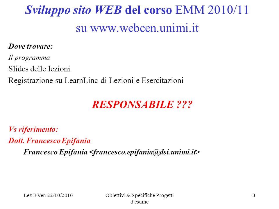 Lez 3 Ven 22/10/2010Obiettivi & Specifiche Progetti d'esame 33 Sviluppo sito WEB del corso EMM 2010/11 su www.webcen.unimi.it Dove trovare: Il program