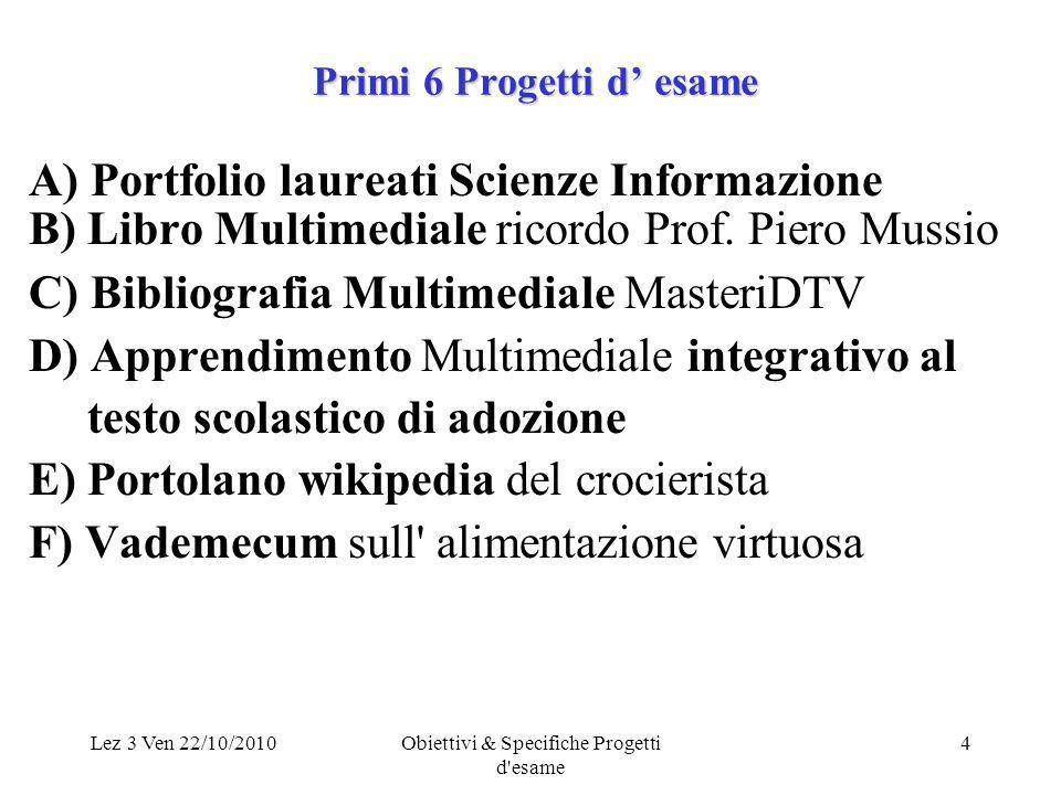 Lez 3 Ven 22/10/2010Obiettivi & Specifiche Progetti d esame 4 Primi 6 Progetti d esame A) Portfolio laureati Scienze Informazione B) Libro Multimediale ricordo Prof.