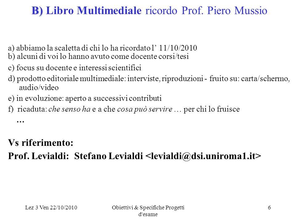 Lez 3 Ven 22/10/2010Obiettivi & Specifiche Progetti d'esame 6 B) B) Libro Multimediale ricordo Prof. Piero Mussio a) abbiamo la scaletta di chi lo ha