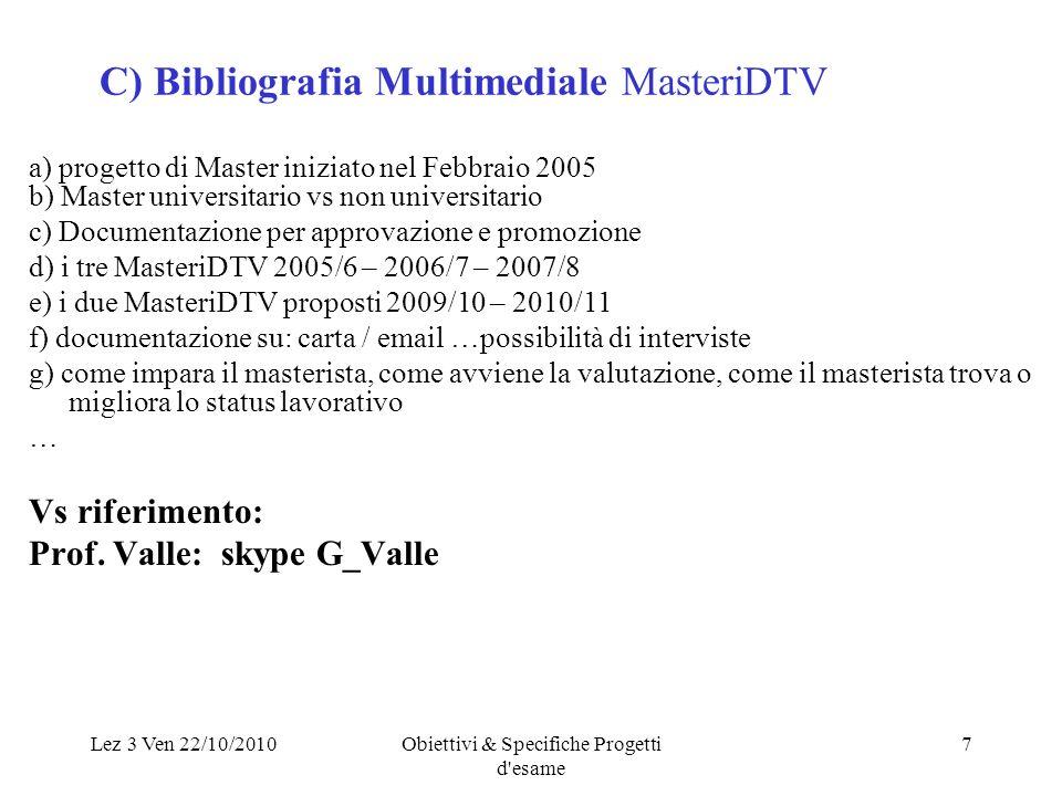 Lez 3 Ven 22/10/2010Obiettivi & Specifiche Progetti d esame 7 C) Bibliografia Multimediale MasteriDTV a) progetto di Master iniziato nel Febbraio 2005 b) Master universitario vs non universitario c) Documentazione per approvazione e promozione d) i tre MasteriDTV 2005/6 – 2006/7 – 2007/8 e) i due MasteriDTV proposti 2009/10 – 2010/11 f) documentazione su: carta / email …possibilità di interviste g) come impara il masterista, come avviene la valutazione, come il masterista trova o migliora lo status lavorativo … Vs riferimento: Prof.