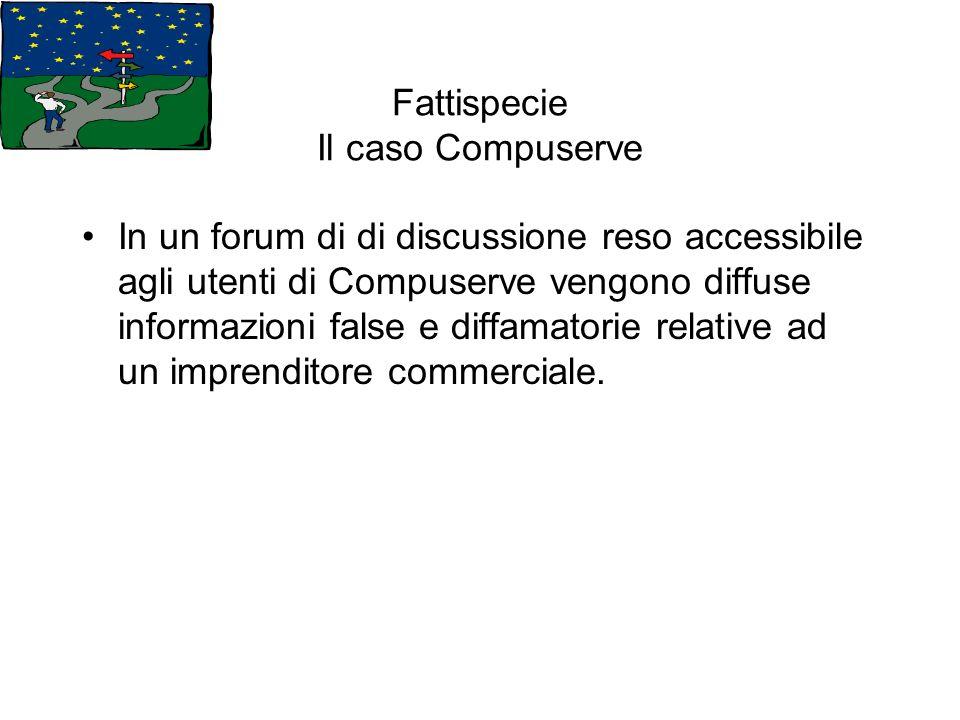 Fattispecie Il caso Compuserve In un forum di di discussione reso accessibile agli utenti di Compuserve vengono diffuse informazioni false e diffamato