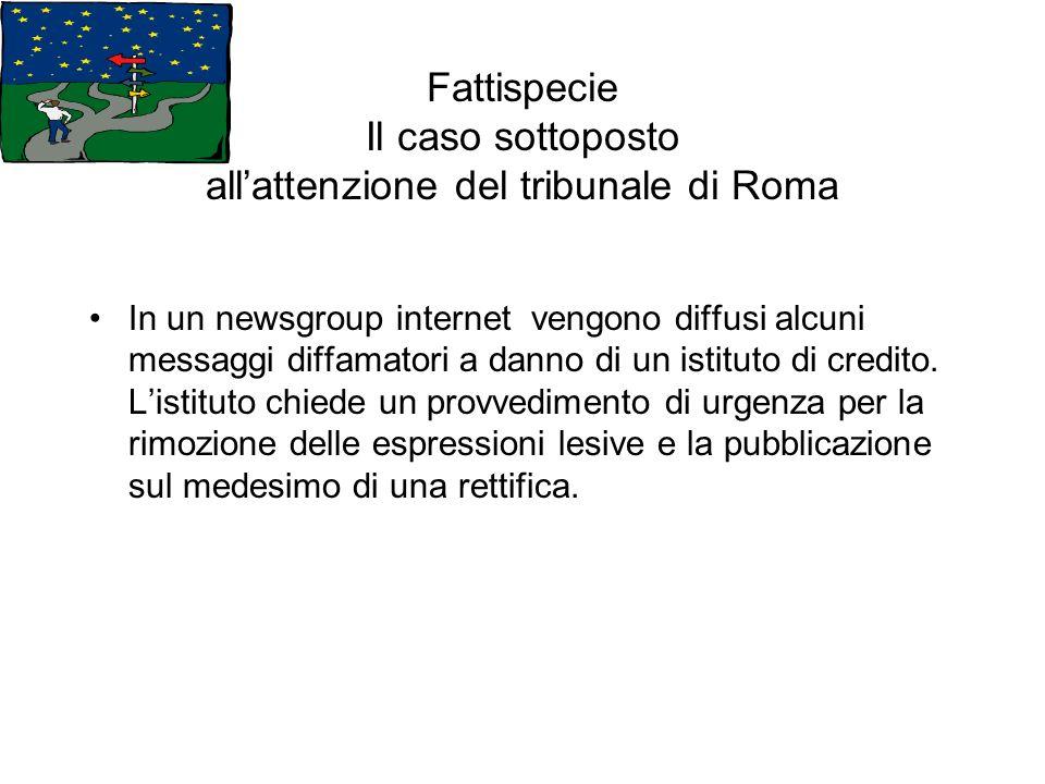 Fattispecie Il caso sottoposto allattenzione del tribunale di Roma In un newsgroup internet vengono diffusi alcuni messaggi diffamatori a danno di un