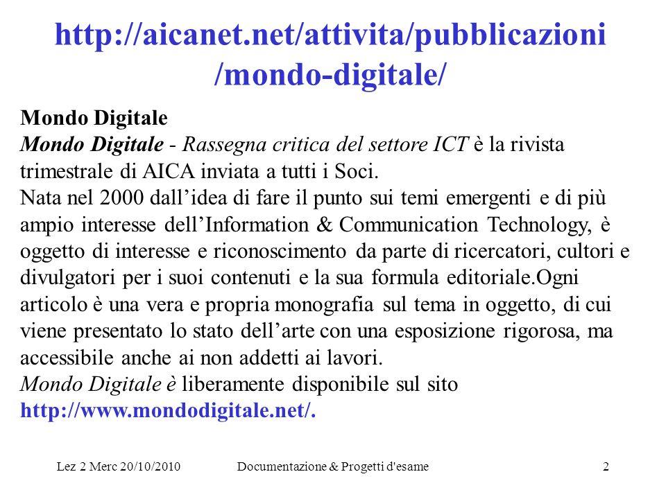Lez 2 Merc 20/10/2010Documentazione & Progetti d esame2 http://aicanet.net/attivita/pubblicazioni /mondo-digitale/ Mondo Digitale Mondo Digitale - Rassegna critica del settore ICT è la rivista trimestrale di AICA inviata a tutti i Soci.