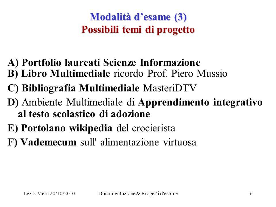 Lez 2 Merc 20/10/2010Documentazione & Progetti d'esame6 Modalità desame (3) Possibili temi di progetto A) Portfolio laureati Scienze Informazione B) L