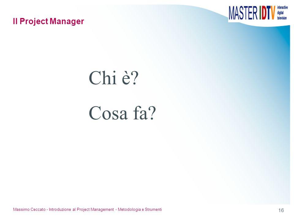 16 Massimo Ceccato - Introduzione al Project Management - Metodologia e Strumenti Chi è? Cosa fa? Il Project Manager