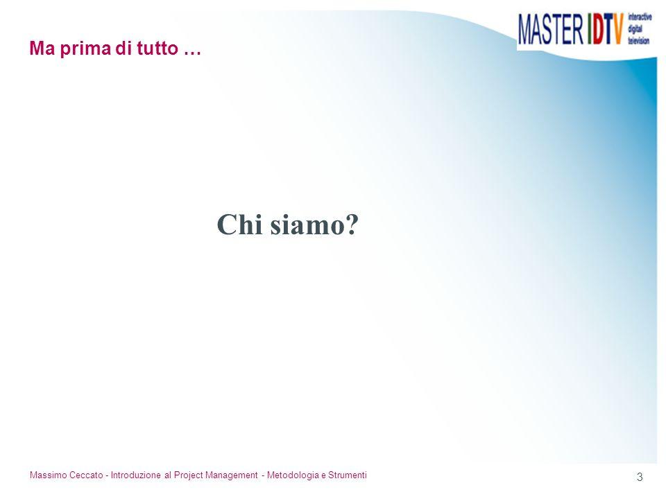 3 Massimo Ceccato - Introduzione al Project Management - Metodologia e Strumenti Chi siamo? Ma prima di tutto …